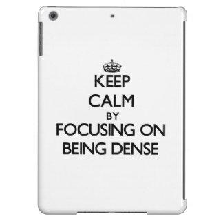 Keep Calm by focusing on Being Dense iPad Air Covers