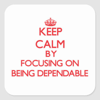 Keep Calm by focusing on Being Dependable Square Sticker