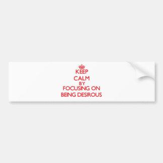 Keep Calm by focusing on Being Desirous Car Bumper Sticker