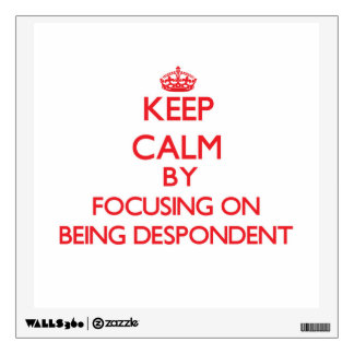 Keep Calm by focusing on Being Despondent Wall Decor