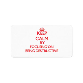 Keep Calm by focusing on Being Destructive Address Label