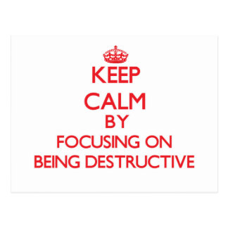 Keep Calm by focusing on Being Destructive Postcard