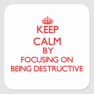 Keep Calm by focusing on Being Destructive Square Sticker