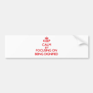 Keep Calm by focusing on Being Dignified Car Bumper Sticker