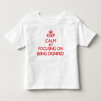 Keep Calm by focusing on Being Dignified Toddler T-shirt