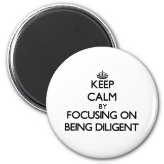 Keep Calm by focusing on Being Diligent Magnet