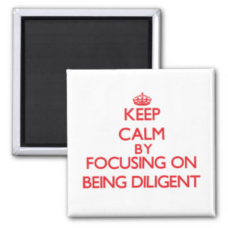 Keep Calm by focusing on Being Diligent Magnets