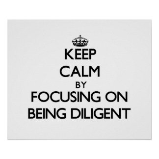Keep Calm by focusing on Being Diligent Poster