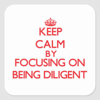 Keep Calm by focusing on Being Diligent Stickers