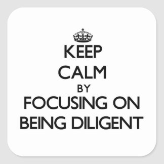 Keep Calm by focusing on Being Diligent Square Stickers
