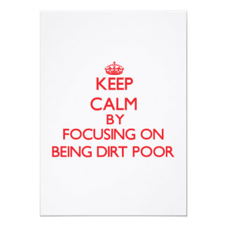 Keep Calm by focusing on Being Dirt Poor 5x7 Paper Invitation Card