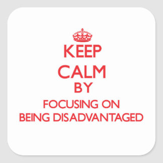 Keep Calm by focusing on Being Disadvantaged Square Sticker