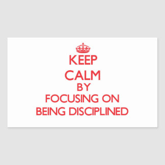 Keep Calm by focusing on Being Disciplined Rectangle Sticker