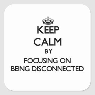 Keep Calm by focusing on Being Disconnected Square Sticker