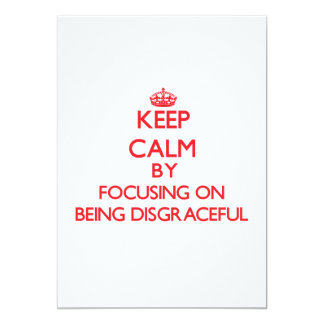 Keep Calm by focusing on Being Disgraceful 5x7 Paper Invitation Card
