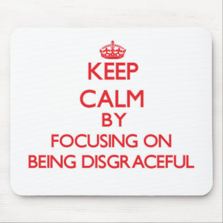 Keep Calm by focusing on Being Disgraceful Mouse Pads