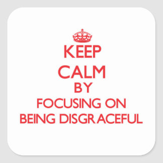 Keep Calm by focusing on Being Disgraceful Square Sticker