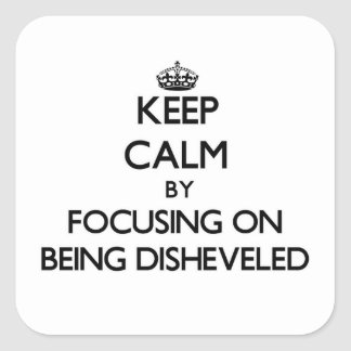 Keep Calm by focusing on Being Disheveled Square Sticker