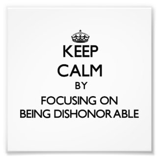 Keep Calm by focusing on Being Dishonorable Photographic Print