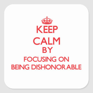 Keep Calm by focusing on Being Dishonorable Square Sticker