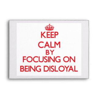 Keep Calm by focusing on Being Disloyal Envelope