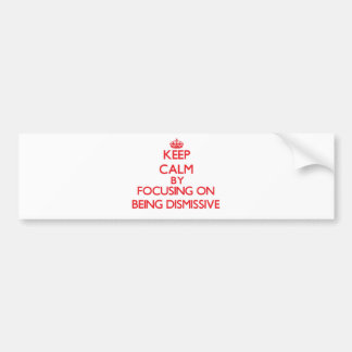 Keep Calm by focusing on Being Dismissive Car Bumper Sticker