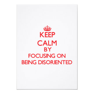 Keep Calm by focusing on Being Disoriented Custom Invitations