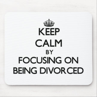 Keep Calm by focusing on Being Divorced Mousepads