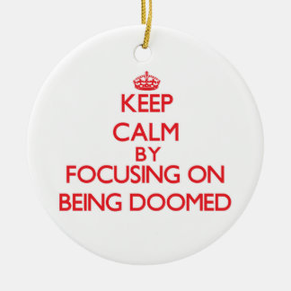 Keep Calm by focusing on Being Doomed Double-Sided Ceramic Round Christmas Ornament