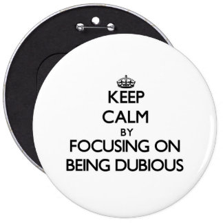 Keep Calm by focusing on Being Dubious Pin