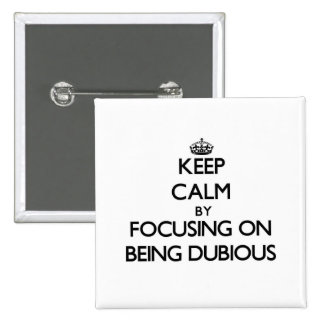 Keep Calm by focusing on Being Dubious Pinback Buttons