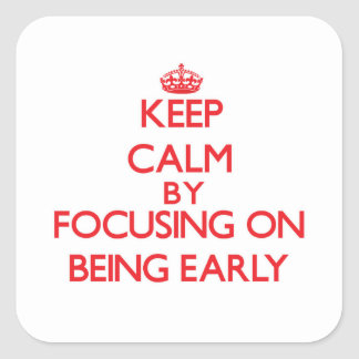 Keep Calm by focusing on BEING EARLY Square Sticker