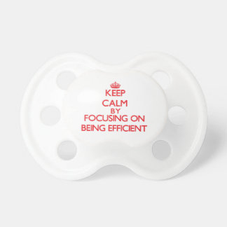 Keep Calm by focusing on BEING EFFICIENT Pacifiers