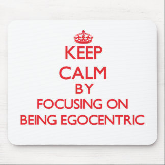 Keep Calm by focusing on BEING EGOCENTRIC Mouse Pad