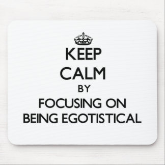 Keep Calm by focusing on BEING EGOTISTICAL Mouse Pad