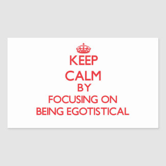Keep Calm by focusing on BEING EGOTISTICAL Rectangular Stickers