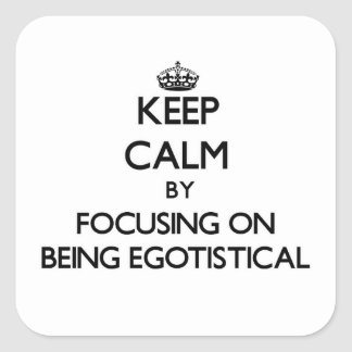 Keep Calm by focusing on BEING EGOTISTICAL Stickers