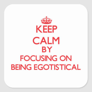 Keep Calm by focusing on BEING EGOTISTICAL Square Sticker