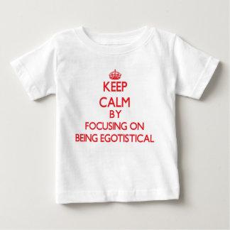Keep Calm by focusing on BEING EGOTISTICAL Shirt