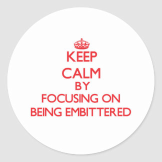 Keep Calm by focusing on BEING EMBITTERED Round Sticker
