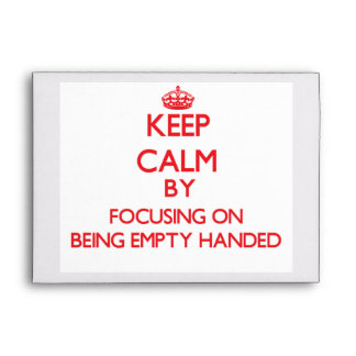Keep Calm by focusing on BEING EMPTY-HANDED Envelopes