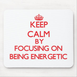 Keep Calm by focusing on BEING ENERGETIC Mouse Pad