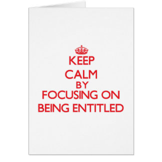 Keep Calm by focusing on BEING ENTITLED Greeting Card