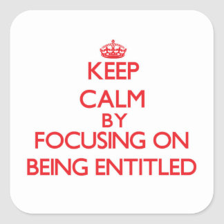 Keep Calm by focusing on BEING ENTITLED Square Sticker