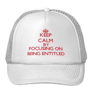 Keep Calm by focusing on BEING ENTITLED Trucker Hat