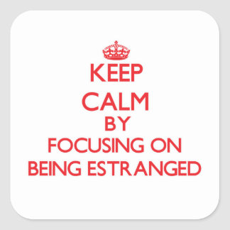 Keep Calm by focusing on BEING ESTRANGED Square Sticker