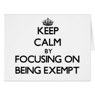 Keep Calm by focusing on BEING EXEMPT Greeting Card