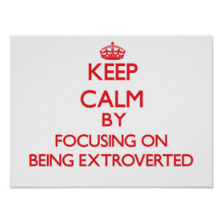 Keep Calm by focusing on BEING EXTROVERTED Poster