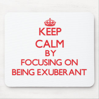 Keep Calm by focusing on BEING EXUBERANT Mousepad