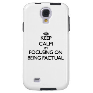 Keep Calm by focusing on Being Factual Galaxy S4 Case